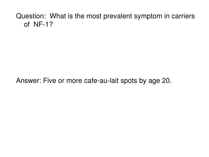 Question:  What is the most prevalent symptom in carriers of  NF-1?