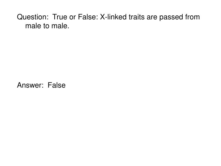 Question:  True or False: X-linked traits are passed from male to male.