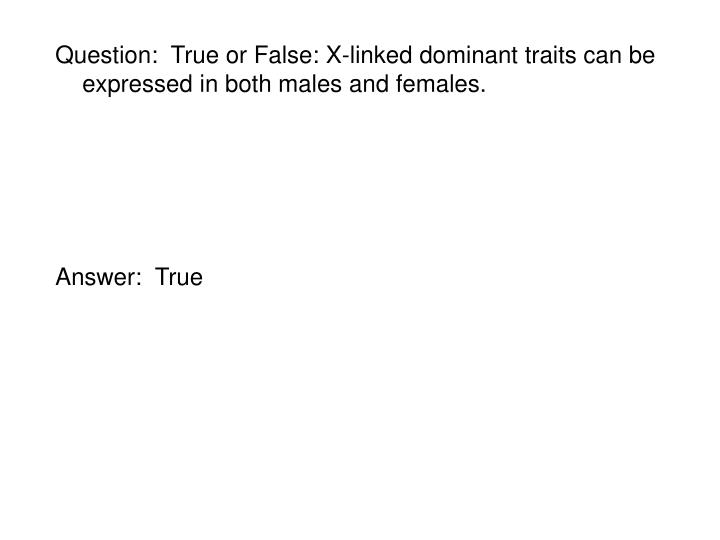 Question:  True or False: X-linked dominant traits can be expressed in both males and females.