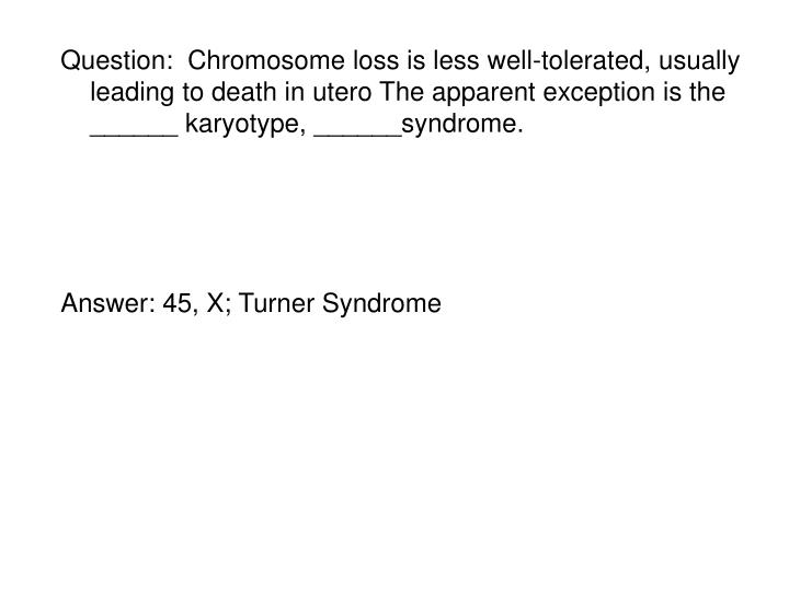 Question:  Chromosome loss is less well-tolerated, usually leading to death in utero The apparent exception is the ______ karyotype, ______syndrome.