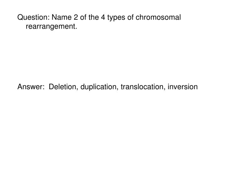Question: Name 2 of the 4 types of chromosomal rearrangement.