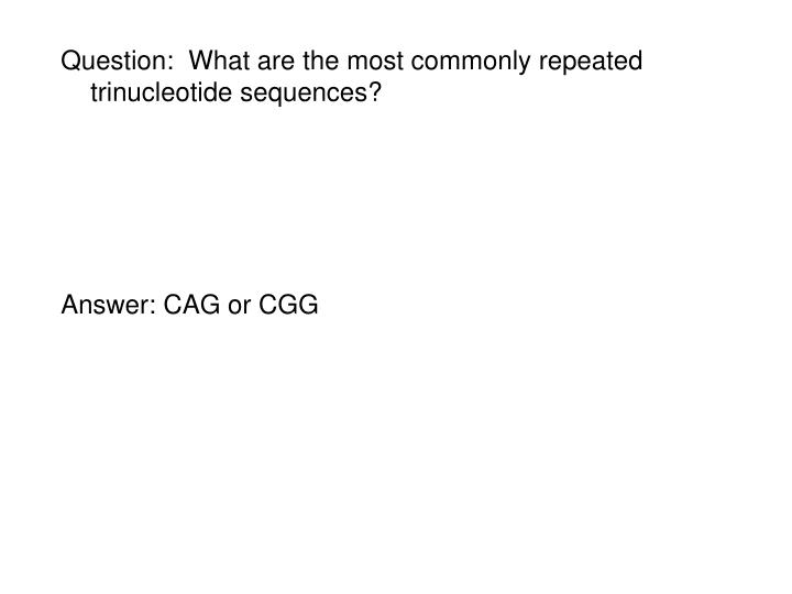 Question:  What are the most commonly repeated trinucleotide sequences?