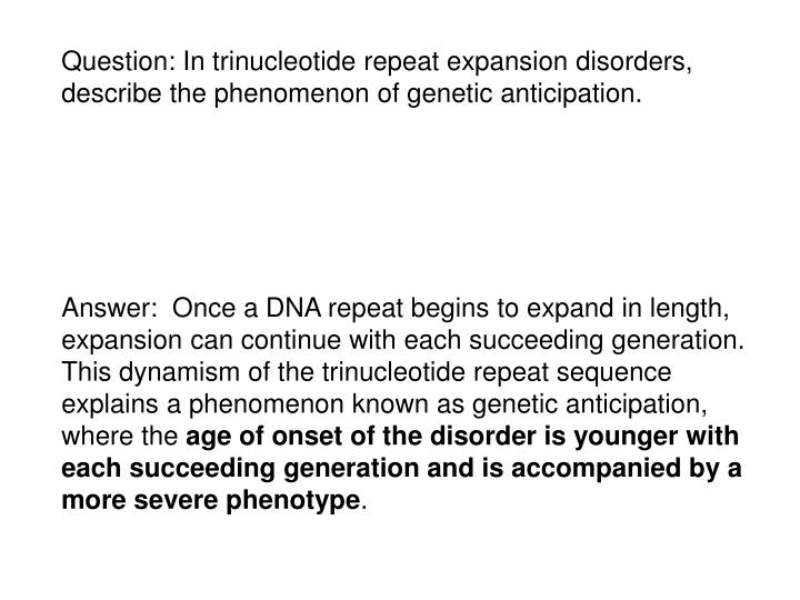 Question: In trinucleotide repeat expansion disorders, describe the phenomenon of genetic anticipation.