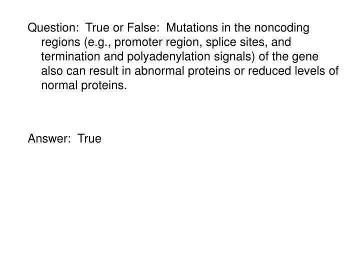 Question:  True or False:  Mutations in the noncoding regions (e.g., promoter region, splice sites, and termination and polyadenylation signals) of the gene also can result in abnormal proteins or reduced levels of normal proteins.
