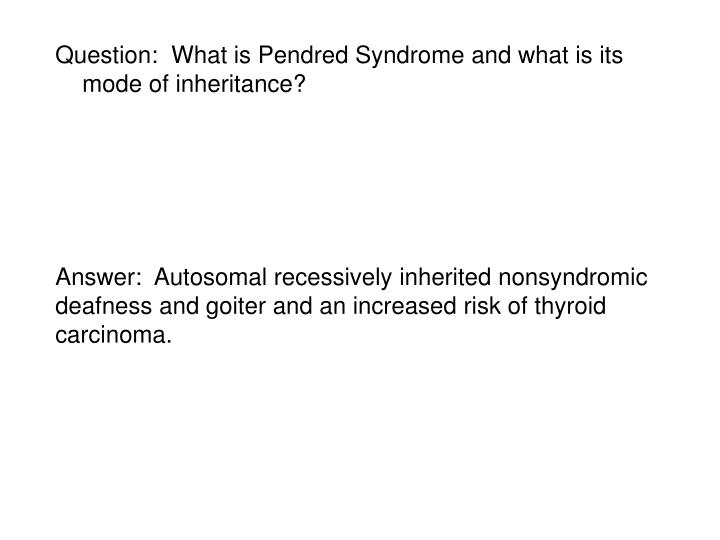 Question:  What is Pendred Syndrome and what is its mode of inheritance?