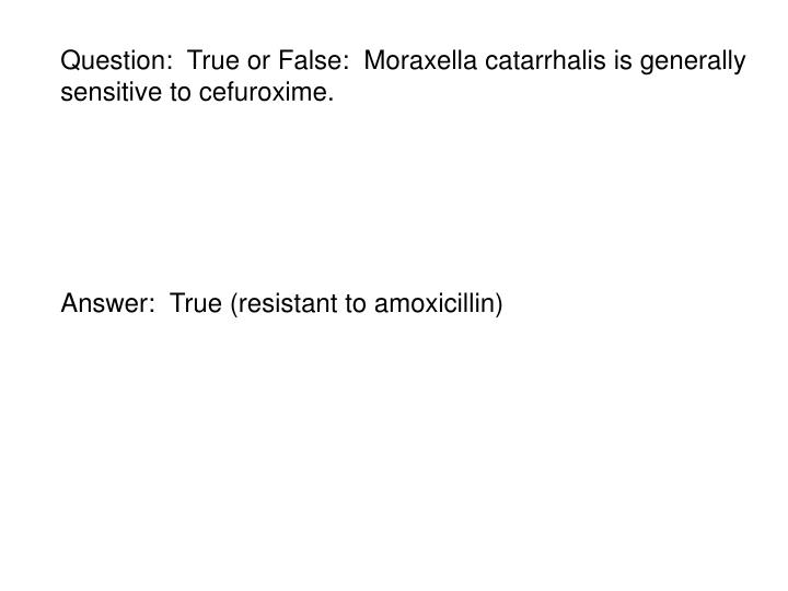 Question:  True or False:  Moraxella catarrhalis is generally sensitive to cefuroxime.