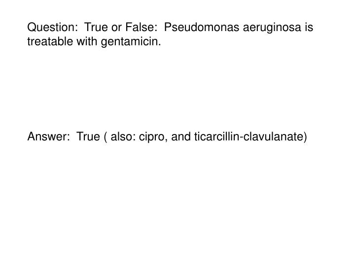 Question:  True or False:  Pseudomonas aeruginosa is treatable with gentamicin.