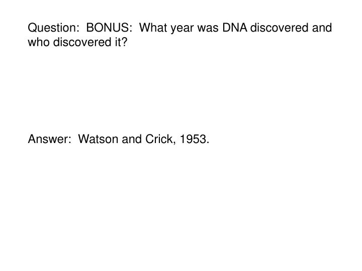 Question:  BONUS:  What year was DNA discovered and who discovered it?