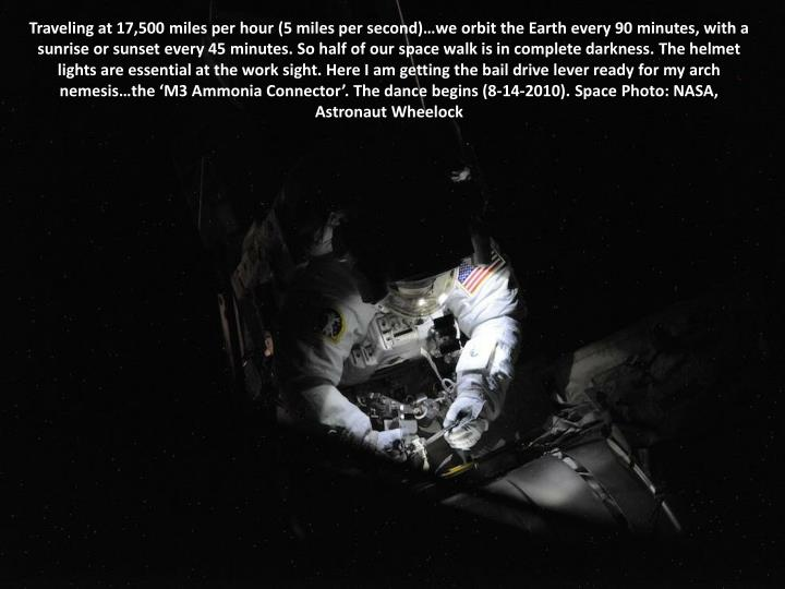 Traveling at 17,500 miles per hour (5 miles per second)…we orbit the Earth every 90 minutes, with a sunrise or sunset every 45 minutes. So half of our space walk is in complete darkness. The helmet lights are essential at the work sight. Here I am getting the bail drive lever ready for my arch nemesis…the 'M3 Ammonia Connector'. The dance begins (8-14-2010). Space Photo: NASA, Astronaut Wheelock
