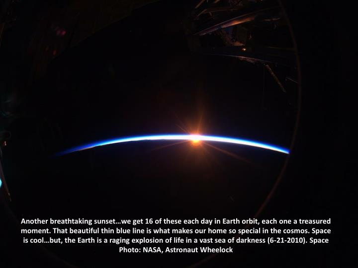 Another breathtaking sunset…we get 16 of these each day in Earth orbit, each one a treasured moment. That beautiful thin blue line is what makes our home so special in the cosmos. Space is cool…but, the Earth is a raging explosion of life in a vast sea of darkness (6-21-2010). Space Photo: NASA, Astronaut Wheelock