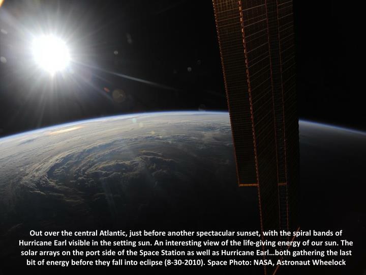 Out over the central Atlantic, just before another spectacular sunset, with the spiral bands of Hurricane Earl visible in the setting sun. An interesting view of the life-giving energy of our sun. The solar arrays on the port side of the Space Station as well as Hurricane Earl…both gathering the last bit of energy before they fall into eclipse (8-30-2010). Space Photo: NASA, Astronaut Wheelock