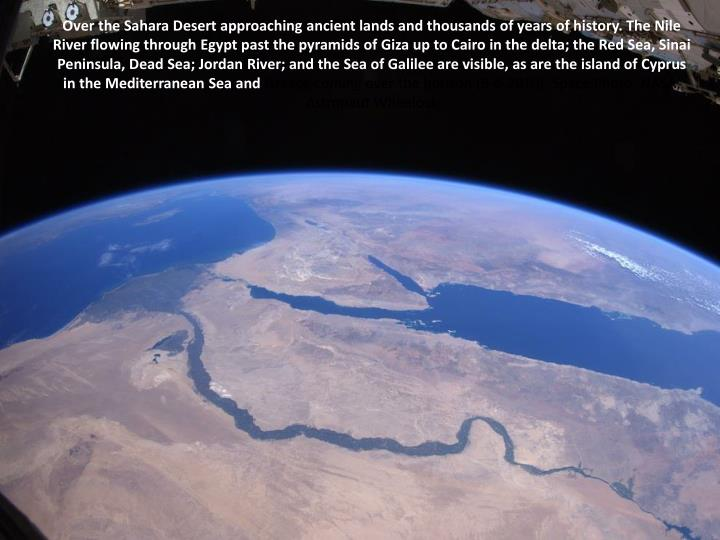 Over the Sahara Desert approaching ancient lands and thousands of years of history. The Nile River flowing through Egypt past the pyramids of Giza up to Cairo in the delta; the Red Sea, Sinai Peninsula, Dead Sea; Jordan River; and the Sea of Galilee are visible, as are the island of Cyprus in the Mediterranean Sea and