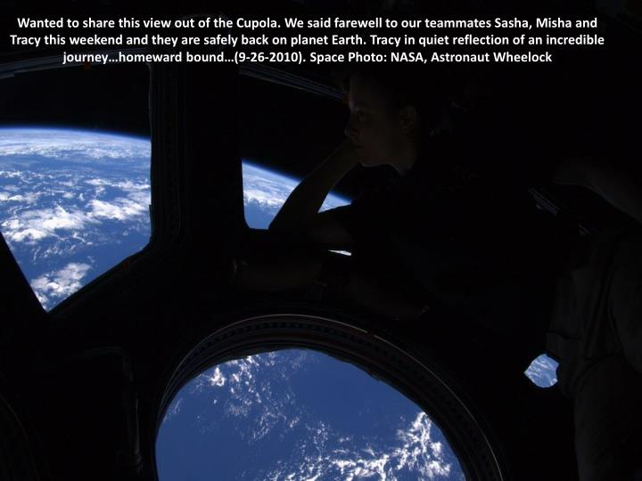 Wanted to share this view out of the Cupola. We said farewell to our teammates Sasha, Misha and Tracy this weekend and they are safely back on planet Earth. Tracy in quiet reflection of an incredible journey…homeward bound…(9-26-2010). Space Photo: NASA, Astronaut Wheelock