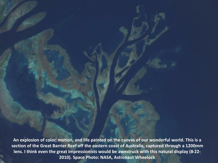 An explosion of color, motion, and life painted on the canvas of our wonderful world. This is a section of the Great Barrier Reef off the eastern coast of Australia, captured through a 1200mm lens. I think even the great Impressionists would be awestruck with this natural display (8-22-2010). Space Photo: NASA, Astronaut Wheelock