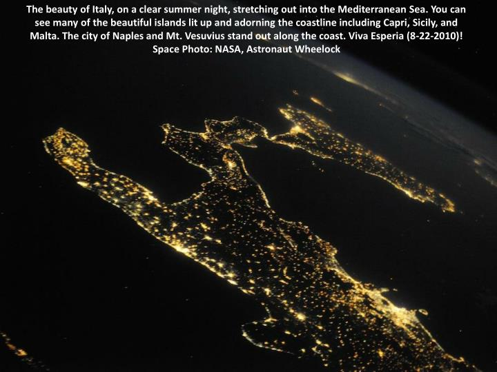 The beauty of Italy, on a clear summer night, stretching out into the Mediterranean Sea. You can see many of the beautiful islands lit up and adorning the coastline including Capri, Sicily, and Malta. The city of Naples and Mt. Vesuvius stand out along the coast. Viva Esperia (8-22-2010)! Space Photo: NASA, Astronaut Wheelock
