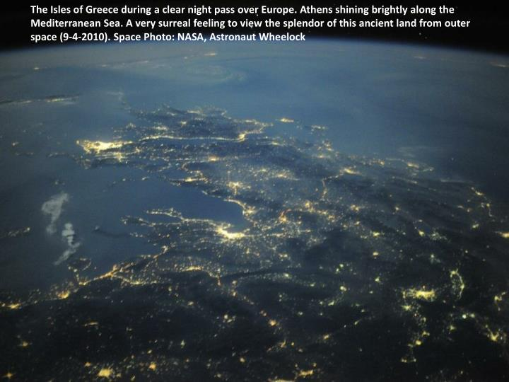 The Isles of Greece during a clear night pass over Europe. Athens shining brightly along the Mediterranean Sea. A very surreal feeling to view the splendor of this ancient land from outer space (9-4-2010). Space Photo: NASA, Astronaut Wheelock