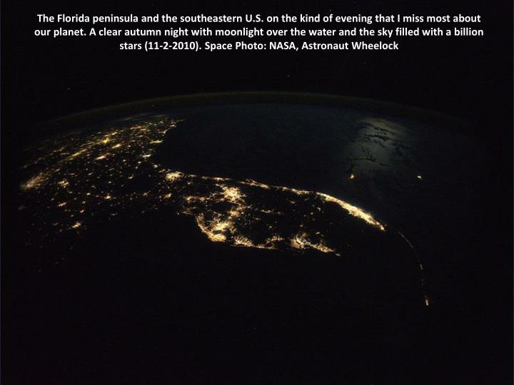The Florida peninsula and the southeastern U.S. on the kind of evening that I miss most about our planet. A clear autumn night with moonlight over the water and the sky filled with a billion stars (11-2-2010). Space Photo: NASA, Astronaut Wheelock