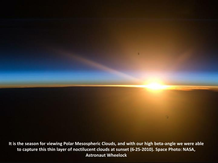 It is the season for viewing Polar Mesospheric Clouds, and with our high beta-angle we were able to capture this thin layer of noctilucent clouds at sunset (6-25-2010). Space Photo: NASA, Astronaut Wheelock