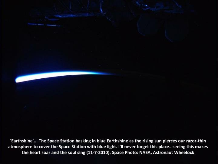'Earthshine'... The Space Station basking in blue Earthshine as the rising sun pierces our razor-thin atmosphere to cover the Space Station with blue light. I'll never forget this place…seeing this makes the heart soar and the soul sing (11-7-2010). Space Photo: NASA, Astronaut Wheelock