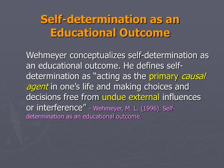 "Wehmeyer conceptualizes self-determination as an educational outcome. He defines self-determination as ""acting as the"