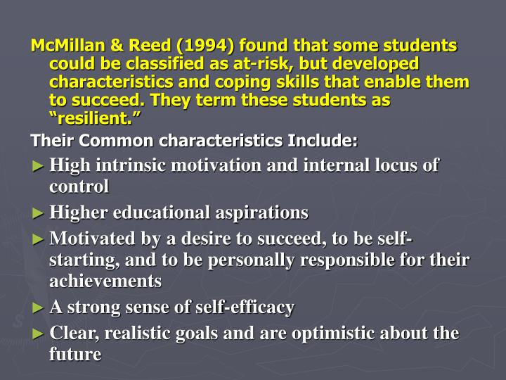 "McMillan & Reed (1994) found that some students could be classified as at-risk, but developed characteristics and coping skills that enable them to succeed. They term these students as ""resilient."""