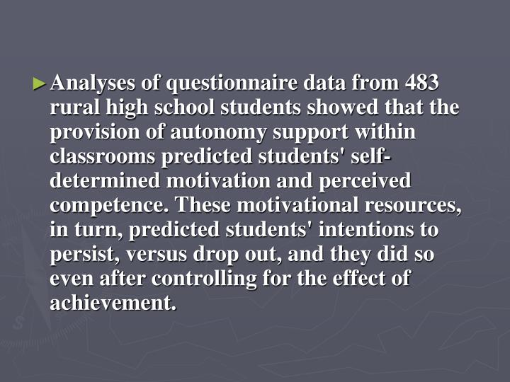 Analyses of questionnaire data from 483 rural high school students showed that the provision of autonomy support within classrooms predicted students' self-determined motivation and perceived competence. These motivational resources, in turn, predicted students' intentions to persist, versus drop out, and they did so even after controlling for the effect of achievement.