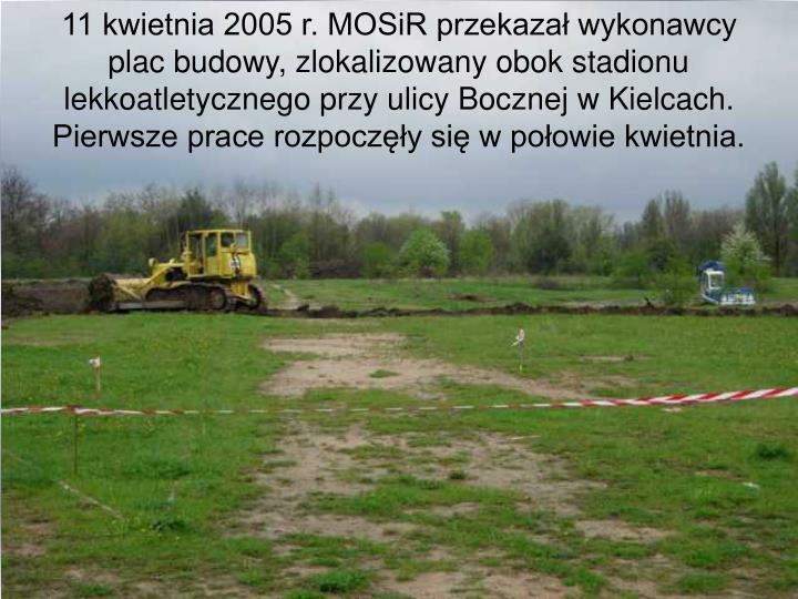 11 kwietnia 2005 r. MOSiR przekazał wykonawcy plac budowy, zlokalizowany obok stadionu lekkoatletycznego przy ulicy Bocznej w Kielcach. Pierwsze prace rozpoczęły się w połowie kwietnia.