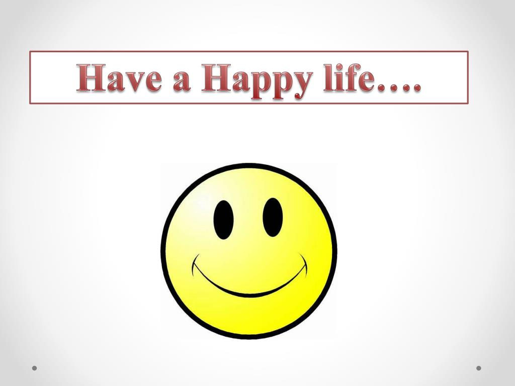 Have a Happy life….