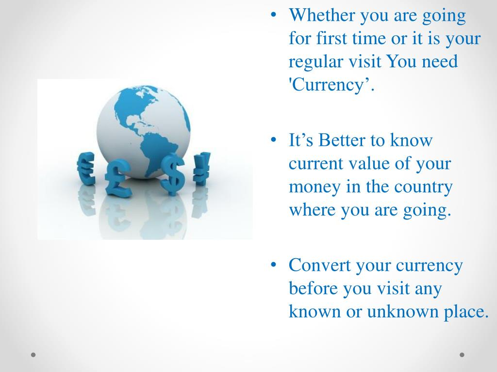 Whether you are going for first time or it is your regular visit You need 'Currency'.