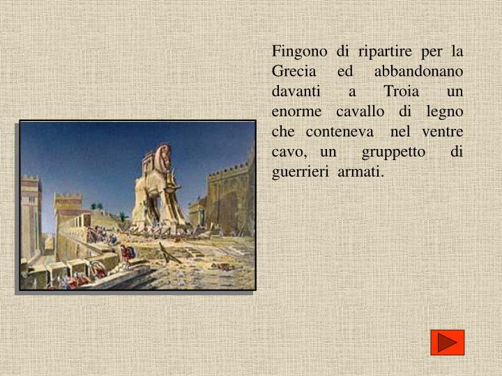 Fingono  di  ripartire  per  la  Grecia  ed  abbandonano  davanti  a  Troia  un   enorme  cavallo  di  legno  che  conteneva   nel  ventre  cavo, un  gruppetto  di  guerrieri  armati.