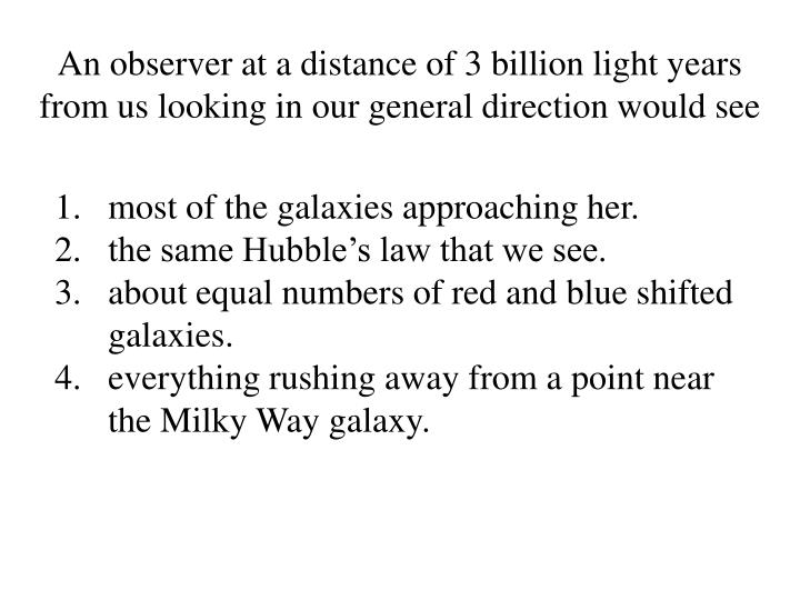 An observer at a distance of 3 billion light years from us looking in our general direction would see