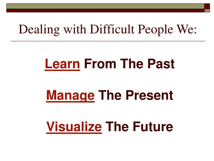 Dealing with Difficult People We: