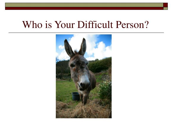 Who is your difficult person