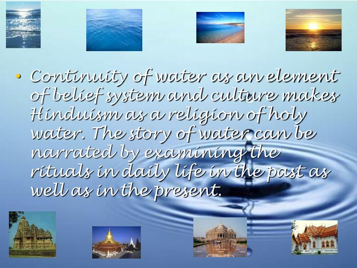 Continuity of water as an element of belief system and culture makes Hinduism as a religion of holy water. The story of water can be narrated by examining the rituals in daily life in the past as well as in the present.