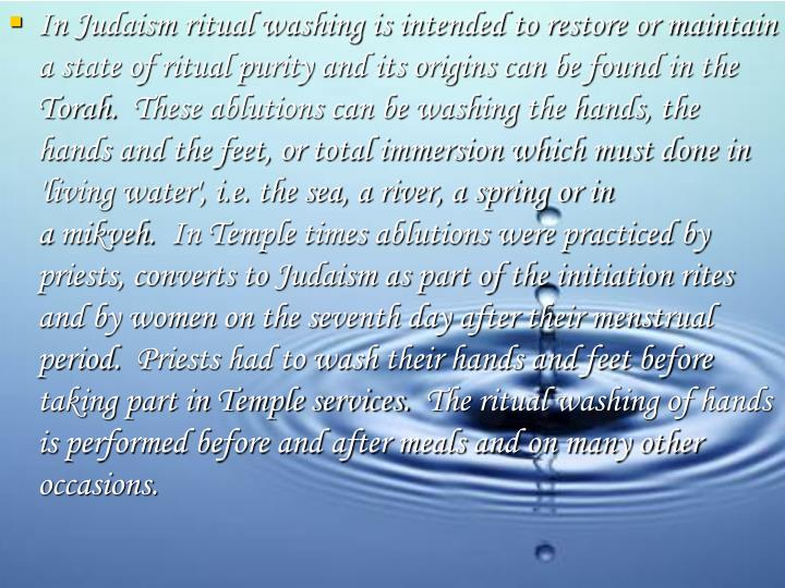 In Judaism ritual washing is intended to restore or maintain a state of ritual purity and its origins can be found in the Torah.  These ablutions can be washing the hands, the hands and the feet, or total immersion which must done in 'living water', i.e. the sea, a river, a spring or in a