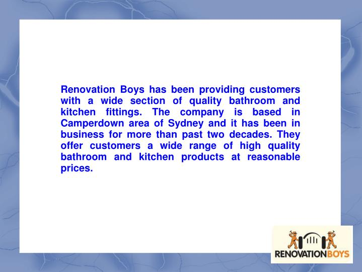 Renovation Boys has been providing customers with a wide section of quality bathroom and kitchen fittings. The company is based in Camperdown area of Sydney and it has been in business for more than past two decades. They offer customers a wide range of high quality bathroom and kitchen products at reasonable prices.