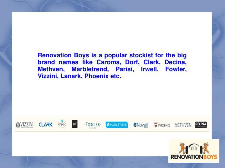 Renovation Boys is a popular stockist for the big brand names like Caroma, Dorf, Clark, Decina, Methven, Marbletrend, Parisi, Irwell, Fowler, Vizzini, Lanark, Phoenix etc.