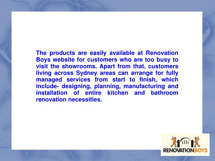 The products are easily available at Renovation Boys website for customers who are too busy to visit the showrooms. Apart from that, customers living across Sydney areas can arrange for fully managed services from start to finish, which include- designing, planning, manufacturing and installation of entire kitchen and bathroom renovation necessities.