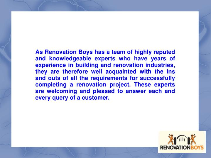 As Renovation Boys has a team of highly reputed and knowledgeable experts who have years of experience in building and renovation industries, they are therefore well acquainted with the ins and outs of all the requirements for successfully completing a renovation project. These experts are welcoming and pleased to answer each and every query of a customer.