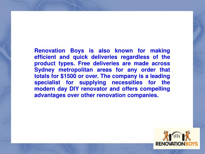 Renovation Boys is also known for making efficient and quick deliveries regardless of the product types. Free deliveries are made across Sydney metropolitan areas for any order that totals for $1500 or over. The company is a leading specialist for supplying necessities for the modern day DIY renovator and offers compelling advantages over other renovation companies.