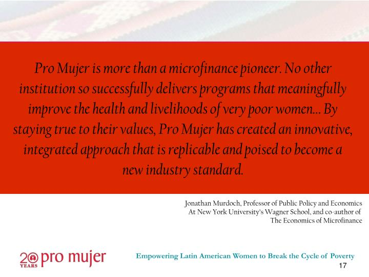 Pro Mujer is more than a microfinance pioneer. No other institution so successfully delivers programs that meaningfully improve the health and livelihoods of very poor women… By staying true to their values, Pro Mujer has created an innovative, integrated approach that is replicable and poised to become a new industry standard.