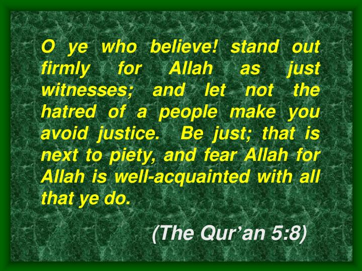 O ye who believe! stand out firmly for Allah as just witnesses; and let not the hatred of a people m...