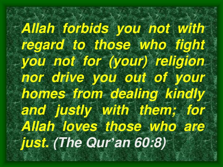 Allah forbids you not with regard to those who fight you not for (your) religion nor drive you out of your homes from dealing kindly and justly with them; for Allah loves those who are just.