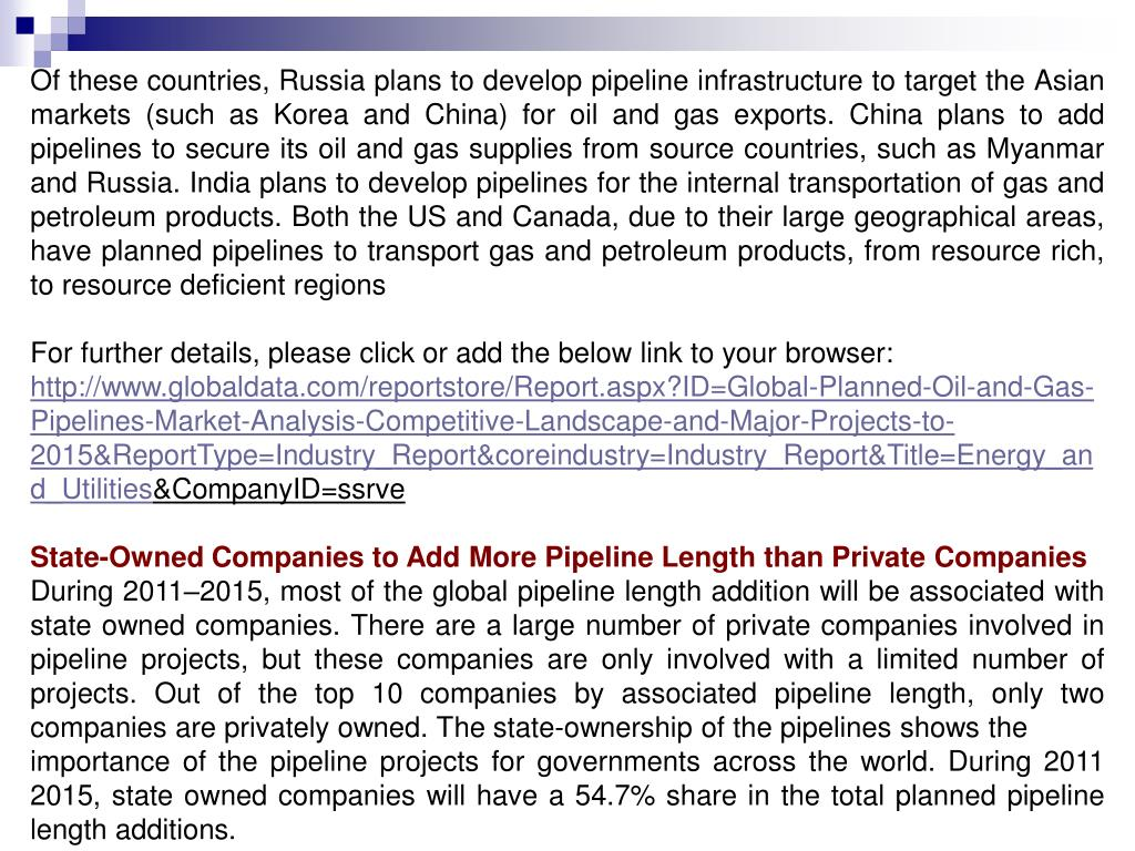 Of these countries, Russia plans to develop pipeline infrastructure to target the Asian markets (such as Korea and China) for oil and gas exports. China plans to add pipelines to secure its oil and gas supplies from source countries, such as Myanmar and Russia. India plans to develop pipelines for the internal transportation of gas and petroleum products. Both the US and Canada, due to their large geographical areas, have planned pipelines to transport gas and petroleum products, from resource rich, to resource deficient regions