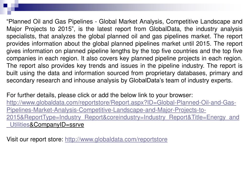 """Planned Oil and Gas Pipelines - Global Market Analysis, Competitive Landscape and Major Projects to 2015"", is the latest report from GlobalData, the industry analysis specialists, that analyzes the global planned oil and gas pipelines market. The report provides information about the global planned pipelines market until 2015. The report gives information on planned pipeline lengths by the top five countries and the top five companies in each region. It also covers key planned pipeline projects in each region. The report also provides key trends and issues in the pipeline industry. The report is built using the data and information sourced from proprietary databases, primary and secondary research and inhouse analysis by GlobalData's team of industry experts."