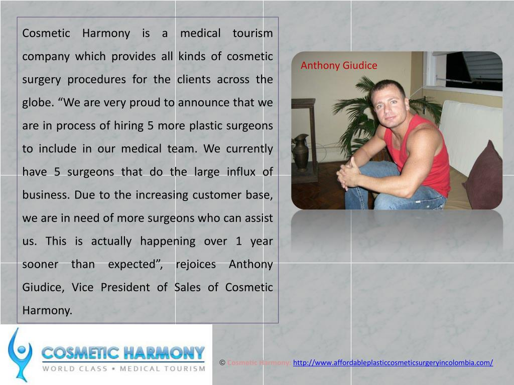 "Cosmetic Harmony is a medical tourism company which provides all kinds of cosmetic surgery procedures for the clients across the globe. ""We are very proud to announce that we are in process of hiring 5 more plastic surgeons to include in our medical team. We currently have 5 surgeons that do the large influx of business. Due to the increasing customer base, we are in need of more surgeons who can assist us. This is actually happening over 1 year sooner than expected"", rejoices Anthony Giudice, Vice President of Sales of Cosmetic Harmony."