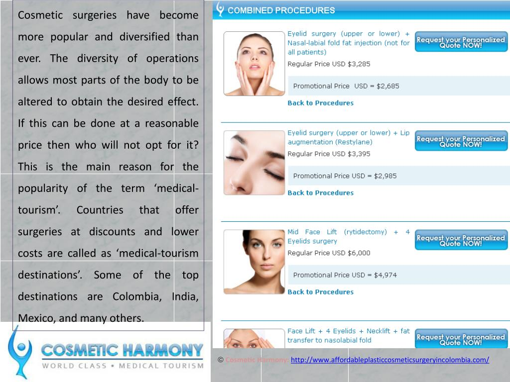 Cosmetic surgeries have become more popular and diversified than ever. The diversity of operations allows most parts of the body to be altered to obtain the desired effect. If this can be done at a reasonable price then who will not opt for it? This is the main reason for the popularity of the term 'medical-tourism'. Countries that offer surgeries at discounts and lower costs are called as 'medical-tourism destinations'. Some of the top destinations are Colombia, India, Mexico, and many others.