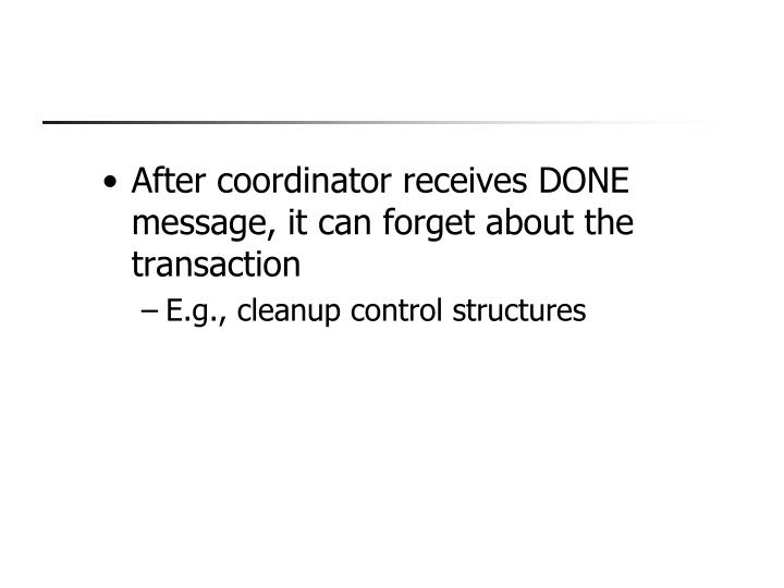 After coordinator receives DONE message, it can forget about the transaction