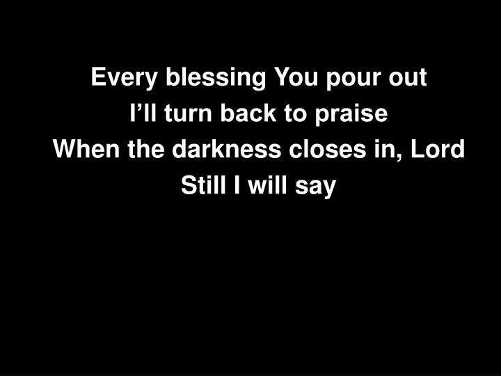 Every blessing You pour out