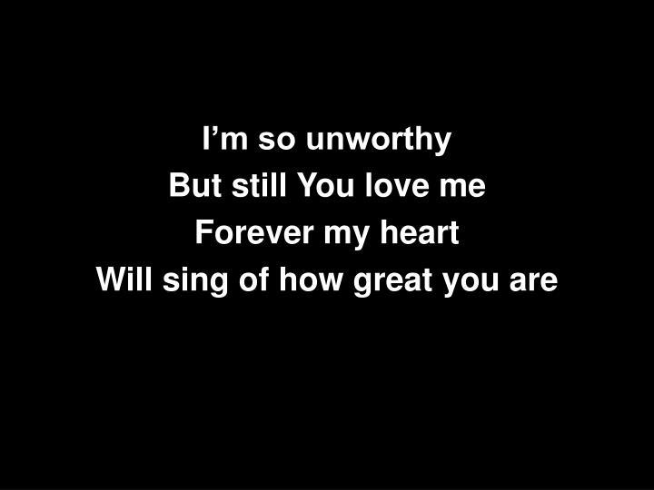 I'm so unworthy